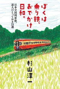 ぼくは乗り鉄、おでかけ日和。  日本全国列車旅、達人のとっておき33選