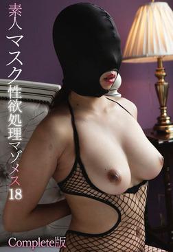 素人マスク性欲処理マゾメス 18 Complete版-電子書籍