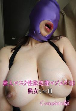 素人マスク性欲処理マゾメス 20 熟女VerIII Complete版-電子書籍