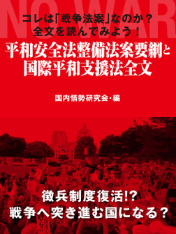 コレは「戦争法案」なのか? 全文を読んでみよう! 平和安全法整備法案要綱と国際平和支援法全文-電子書籍