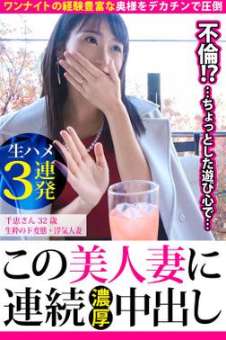 【生ハメ3連発】千恵さん32歳 生粋のド変態・浮気人妻【この美人妻に連続濃厚中出し】-電子書籍