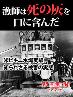 漁師は死の灰を口に含んだ 米ビキニ水爆実験、知られざる被害の実態-電子書籍