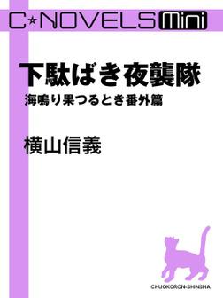 C★NOVELS Mini - 下駄ばき夜襲隊 - 海鳴り果つるとき番外篇-電子書籍