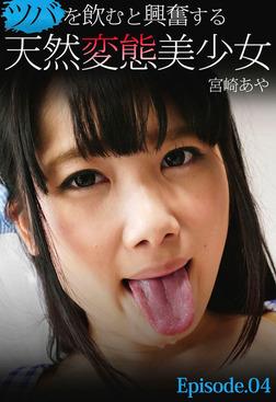 ツバを飲むと興奮する天然変態美少女 宮崎あや Episode.04-電子書籍