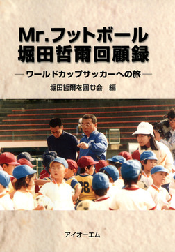 Mr.フットボール堀田哲爾回顧録 : ワールドカップサッカーへの旅-電子書籍