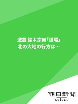激震 鈴木宗男「退場」 北の大地の行方は…-電子書籍