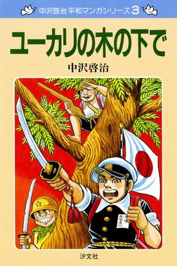 中沢啓治 平和マンガシリーズ 3巻 ユーカリの木の下で-電子書籍