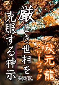 厳しき世相を克服する神示――秋元龍パワーブック
