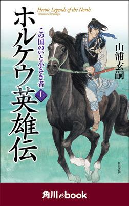 ホルケウ英雄伝 この国のいと小さき者 上 (角川ebook)-電子書籍