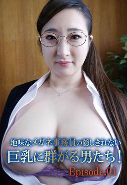 地味なメガネ事務員の隠しきれない巨乳に群がる男たち! Episode.01-電子書籍