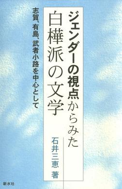 ジェンダーの視点からみた白樺派の文学 志賀、有島、武者小路を中心として-電子書籍