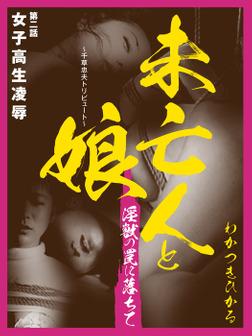未亡人と娘 ~千草忠夫トリビュート~ 淫獣の罠に落ちて  第二話 女子高生凌辱-電子書籍