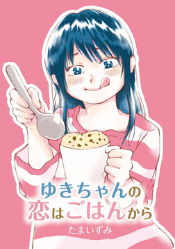 ゆきちゃんの恋はごはんから-電子書籍