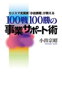カリスマ支援家「小出宗昭」が教える100戦100勝の事業サポート術-電子書籍