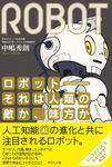 ロボット――それは人類の敵か、味方か―――日本復活のカギを握る、ロボティクスのすべて