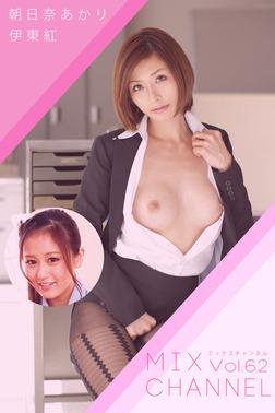 MIX CHANNEL Vol.62 / 朝比奈あかり 伊東紅-電子書籍