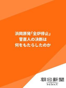 浜岡原発「全炉停止」 菅直人の決断は何をもたらしたのか-電子書籍
