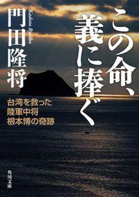 この命、義に捧ぐ 台湾を救った陸軍中将根本博の奇跡