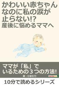 かわいい赤ちゃんなのに、私の涙が止らない!?産後に悩めるママへ