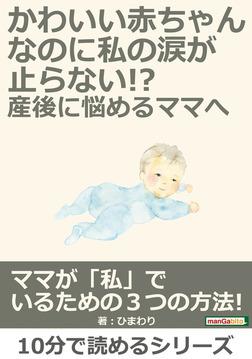 かわいい赤ちゃんなのに、私の涙が止らない!?産後に悩めるママへ-電子書籍