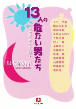 13人の危ない男たち 仕事・恋愛・熱き心を語る(小学館文庫)-電子書籍
