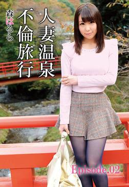 人妻温泉不倫旅行 森はるら Episode.02-電子書籍