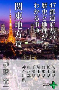 47都道府県の歴史と地理がわかる事典 関東地方篇