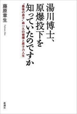 """湯川博士、原爆投下を知っていたのですか―""""最後の弟子""""森一久の被爆と原子力人生―-電子書籍"""