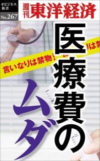 医療費のムダ―週刊東洋経済eビジネス新書No.267
