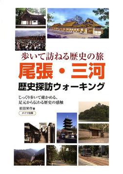 尾張・三河歴史探訪ウォーキング : 歩いて訪ねる歴史の旅 じっくり歩いて確かめる、足元から伝わる歴史の感触-電子書籍