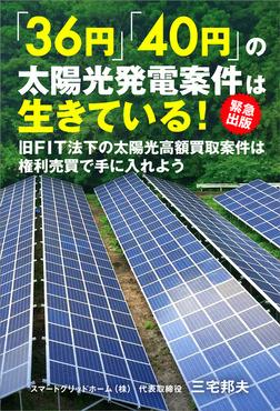 「36円」「40円」の太陽光発電案件は生きている! 緊急出版! 旧FIT法下の太陽光高額買取案件は権利売買で手に入れよう-電子書籍