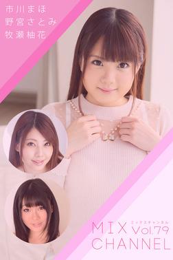 【中出し】MIX CHANNEL Vol.79 / 市川まほ 野宮さとみ 牧瀬柚花-電子書籍