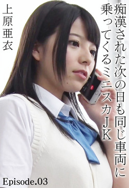 痴漢された次の日も同じ車両に乗ってくるミニスカJK 上原亜衣 Episode.03-電子書籍