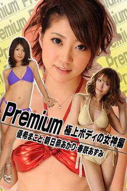Premium 極上ボディの女神編 優希まこと・朝日奈あかり・春咲あずみ-電子書籍