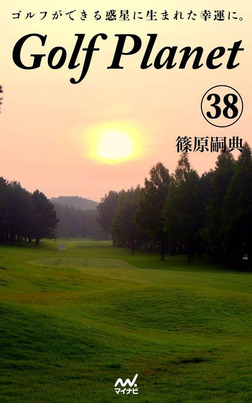 ゴルフプラネット 第38巻 ゴルフコースを口説くためのストーリー-電子書籍