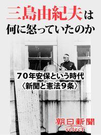 三島由紀夫は何に怒っていたのか 70年安保という時代〈新聞と憲法9条〉