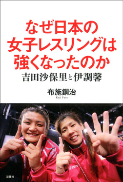 なぜ日本の女子レスリングは強くなったのか 吉田沙保里と伊調馨-電子書籍