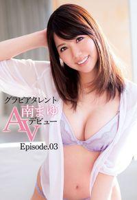 グラビアタレント 南まゆ AVデビュー Episode.03