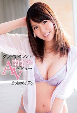 グラビアタレント 南まゆ AVデビュー Episode.03-電子書籍