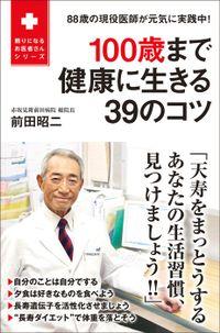 100歳まで健康に生きる39のコツ - 88歳の現役医師が元気に実践中! -