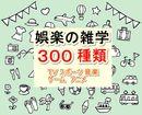娯楽の雑学300種類(TV スポーツ 音楽 ゲーム アニメ)