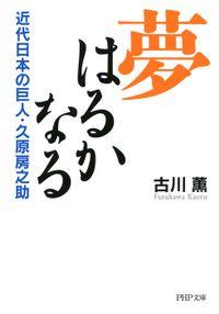 夢はるかなる 近代日本の巨人・久原房之助