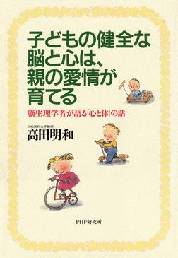 子どもの健全な脳と心は、親の愛情が育てる 脳生理学者が語る「心と体」の話-電子書籍
