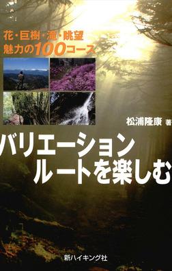バリエーションルートを楽しむ : 花・巨樹・滝・眺望 魅力の100コース-電子書籍
