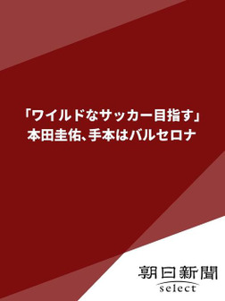 「ワイルドなサッカー目指す」  本田圭佑、手本はバルセロナ-電子書籍