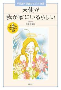 天使が我が家にいるらしい 不思議で素敵なほんとの物語/大人気「天使kokko」ブログから誕生