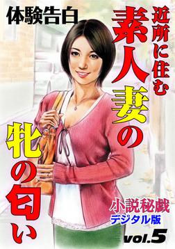 【体験告白】近所に住む素人妻の牝の匂い ~『小説秘戯』デジタル版 vol.5~-電子書籍