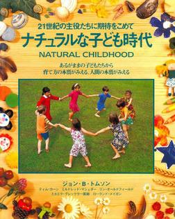 ナチュラルな子ども時代 : 21世紀の主役たちに期待をこめて あるがままの子どもたちから育て方の本質がみえる、人間の本質がみえる-電子書籍