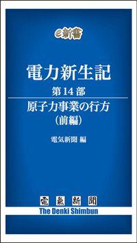 電力新生記 第14部 原子力事業の行方(前編)