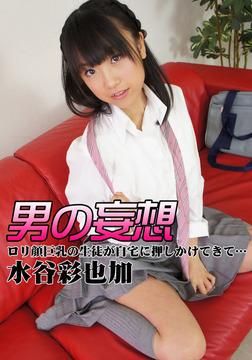 男の妄想 水谷彩也加 ロリ顔巨乳の生徒が自宅に押しかけてきて…-電子書籍